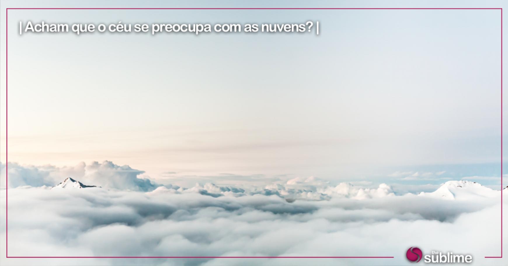 Acham que o céu se preocupa com as nuvens?